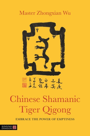 Chinese Shamanic Tiger Qigong - Embrace the Power of Emptiness eBook by Zhongxian Wu