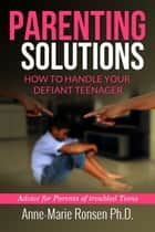 Parenting Solutions: How to Handle Your Difficult Defiant Teenager ebook by Anne-Marie Ronsen