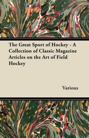 The Great Sport of Hockey - A Collection of Classic Magazine Articles on the Art of Field Hockey ebook by Kobo.Web.Store.Products.Fields.ContributorFieldViewModel