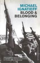 Blood And Belonging - Journeys into the New Nationalism ebook by Michael Ignatieff