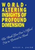 World- Altering Insights of Profound Dimension ebook by Kelly A. Jacob