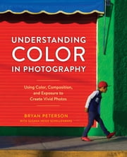 Understanding Color in Photography - Using Color, Composition, and Exposure to Create Vivid Photos ebook by Bryan Peterson, Susana Heide Schellenberg