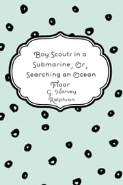 Boy Scouts in a Submarine; Or, Searching an Ocean Floor ebook by G. Harvey Ralphson