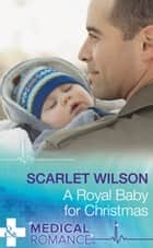 A Royal Baby For Christmas (Mills & Boon Medical) (Christmas Miracles in Maternity, Book 4) ebook by Scarlet Wilson