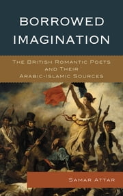 Borrowed Imagination - The British Romantic Poets and Their Arabic-Islamic Sources ebook by Samar Attar