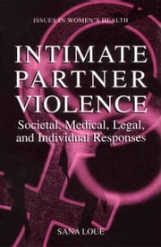 Intimate Partner Violence - Societal, Medical, Legal, and Individual Responses ebook by Sana Loue