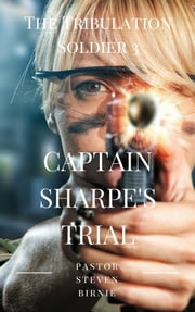 The Tribulation Soldier 3: Captain Sharpe's Trial ebook by Pastor Steven Birnie