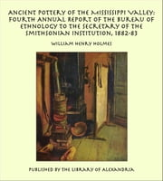 Ancient Pottery of the Mississippi Valley: Fourth Annual Report of the Bureau of Ethnology to the Secretary of the Smithsonian Institution, 1882-83 ebook by William Henry Holmes