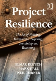 Project Resilience - The Art of Noticing, Interpreting, Preparing, Containing and Recovering ebook by Dr Mark Hall,Dr Neil Turner,Mr Elmar Kutsch