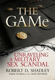 The GAMe - Unraveling a Military Sex Scandal ebook by Robert D. Shadley