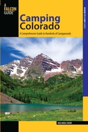 Camping Colorado - A Comprehensive Guide to Hundreds of Campgrounds ebook by Melinda Crow