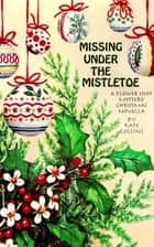 Missing Under The Mistletoe: A Flower Shop Mystery Christmas Novella ebook by Kate Collins