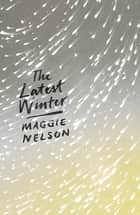 The Latest Winter ebook by Maggie Nelson