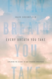 Every Breath You Take: Exploring the Science of Our Changing Atmosphere ebook by Mark Broomfield
