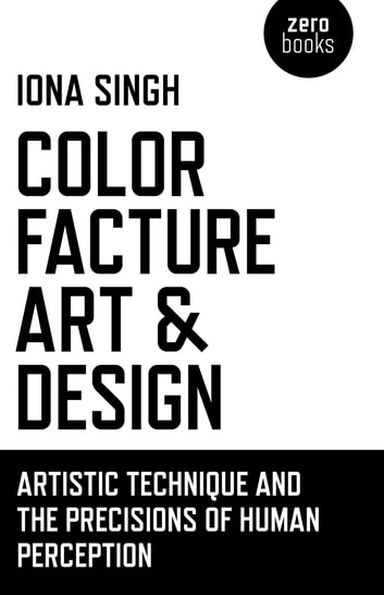 Color, Facture, Art and Design - Artistic Technique and the Precisions of Human Perception ebook by Iona Singh
