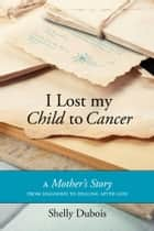 I Lost My Child To Cancer - A Mother's Story from Diagnosis to Healing After Loss ebook by Shelly Dubois
