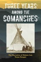 Three Years Among the Comanches: The Narrative of Nelson Lee, Texas Ranger ebook by Nelson Lee