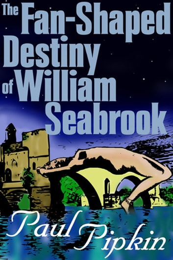 The Fan-Shaped Destiny of William Seabrook - A Romance of Many Worlds ebook by Paul Pipkin