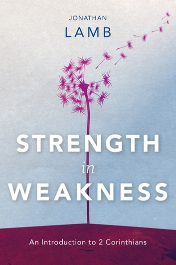 Strength in Weakness - An Introduction to 2 Corinthians ebook by Jonathan Lamb