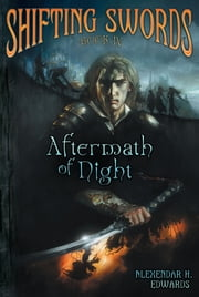 Shifting Swords: Book IV: Aftermath of Night ebook by Alexander H. Edwards