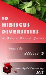10 Hibiscus Diversities: A Photo Based Guide ebook by Abhinav R
