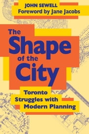 The Shape of the City - Toronto Struggles with Modern Planning ebook by John Sewell,Jane Jacobs