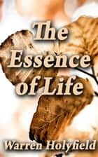 The Essence of Life ebook by Warren E. Holyfield