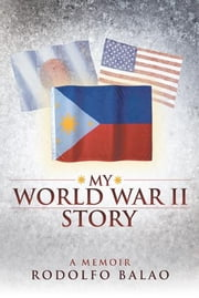My World War II Story ebook by Rodolfo Balao