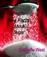 10 Frightening New Facts About Sugar ebook by Gabriella West