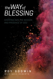 The Way of Blessing - Stepping into the Mission and Presence of God ebook by Roy Godwin,Dave Roberts