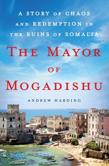 The Mayor of Mogadishu - A Story of Chaos and Redemption in the Ruins of Somalia ebook by Andrew Harding