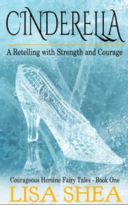 Cinderella - A Retelling with Strength and Courage - Courageous Heroine Fairy Tales ebook by Lisa Shea