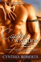 Captive Warrior ~ Iroquois Series ~ Book 3 ebook by Cynthia Roberts