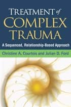 Treatment of Complex Trauma - A Sequenced, Relationship-Based Approach ebook by Christine A. Courtois, PhD, Julian D. Ford,...