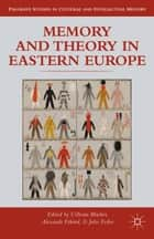 Memory and Theory in Eastern Europe ebook by Uilleam Blacker, Alexander Etkind, J. Fedor