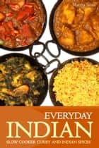 Everyday Indian: Slow Cooker with Curry and Indian Spices ebook by Martha Stone