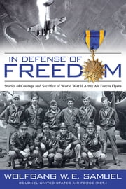 In Defense of Freedom - Stories of Courage and Sacrifice of World War II Army Air Forces Flyers ebook by Wolfgang W. E. Samuel,James F. Tent