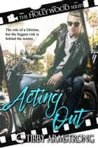 Acting Out - Hollywood, #2 ebook by Tibby Armstrong