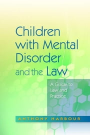 Children with Mental Disorder and the Law: A Guide to Law and Practice ebook by Harbour, Anthony