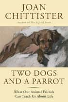 Two Dogs and a Parrot - What Our Animal Friends Can Teach Us About Life ebook by Joan Chittister