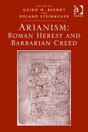 Arianism: Roman Heresy and Barbarian Creed ebook by Dr Guido M Berndt,Dr Roland Steinacher