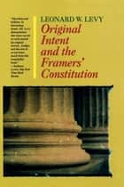 Original Intent and the Framers' Constitution ebook by Leonard W. Levy