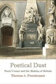 Poetical Dust - Poets' Corner and the Making of Britain ebook by Thomas A. Prendergast