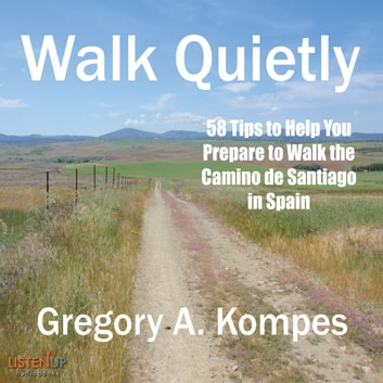 Walk Quietly - 58 Tips to Help You Prepare to Walk the Camino de Santiago in Spain audiobook by Gregory A. Kompes
