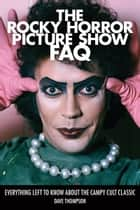 The Rocky Horror Picture Show FAQ - Everything Left to Know About the Campy Cult Classic ebook by Dave Thompson