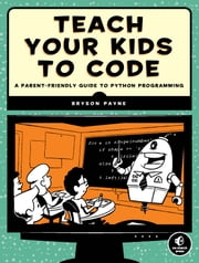 Teach Your Kids to Code - A Parent-Friendly Guide to Python Programming ebook by Bryson Payne