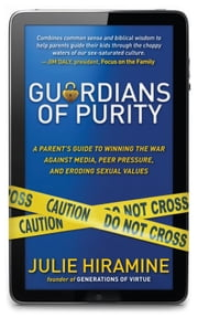 Guardians of Purity - A Parent's Guide to Winning the War Against Media, Peer Pressure, and Eroding Sexual Values ebook by Julie Hiramine