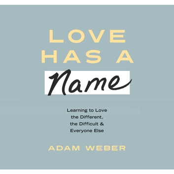 Love Has a Name - Learning to Love the Different, the Difficult, and Everyone Else audiobook by Adam Weber