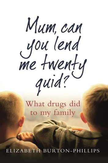 Mum, Can You Lend Me Twenty Quid? - What drugs did to my family ebook by Elizabeth Burton-Phillips MBE