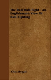 The Real Bull-Fight - An Englishman's View Of Bull-Fighting ebook by Otis Mygatt